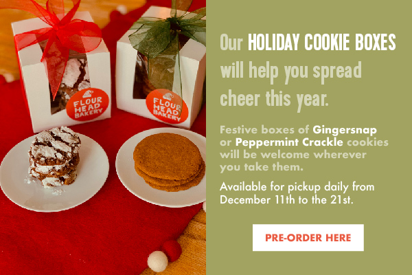 Our Holiday Cookie Boxes will help you spread cheer this year. Festive boxes of Gingersnap or Peppermint Crackle cookies will be welcome wherever you take them. Available for pickup daily from December 11th to the 21st.